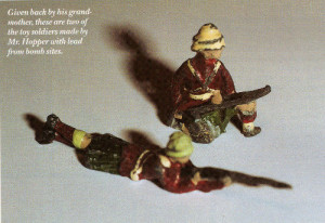 Given back by his grand-mother, these are two of the toy soldiers made by Mr. Hopper with lead from bomb sites.